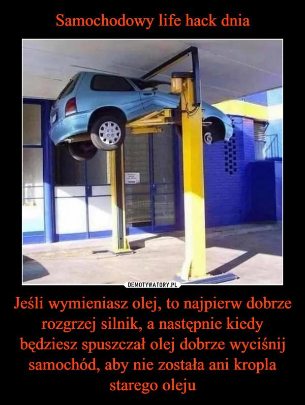 Jeśli wymieniasz olej, to najpierw dobrze rozgrzej silnik, a następnie kiedy będziesz spuszczał olej dobrze wyciśnij samochód, aby nie została ani kropla starego oleju –