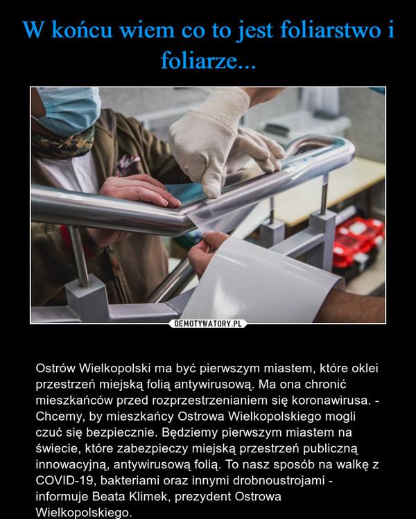 – Ostrów Wielkopolski ma być pierwszym miastem, które oklei przestrzeń miejską folią antywirusową. Ma ona chronić mieszkańców przed rozprzestrzenianiem się koronawirusa. - Chcemy, by mieszkańcy Ostrowa Wielkopolskiego mogli czuć się bezpiecznie. Będziemy pierwszym miastem na świecie, które zabezpieczy miejską przestrzeń publiczną innowacyjną, antywirusową folią. To nasz sposób na walkę z COVID-19, bakteriami oraz innymi drobnoustrojami - informuje Beata Klimek, prezydent Ostrowa Wielkopolskiego.