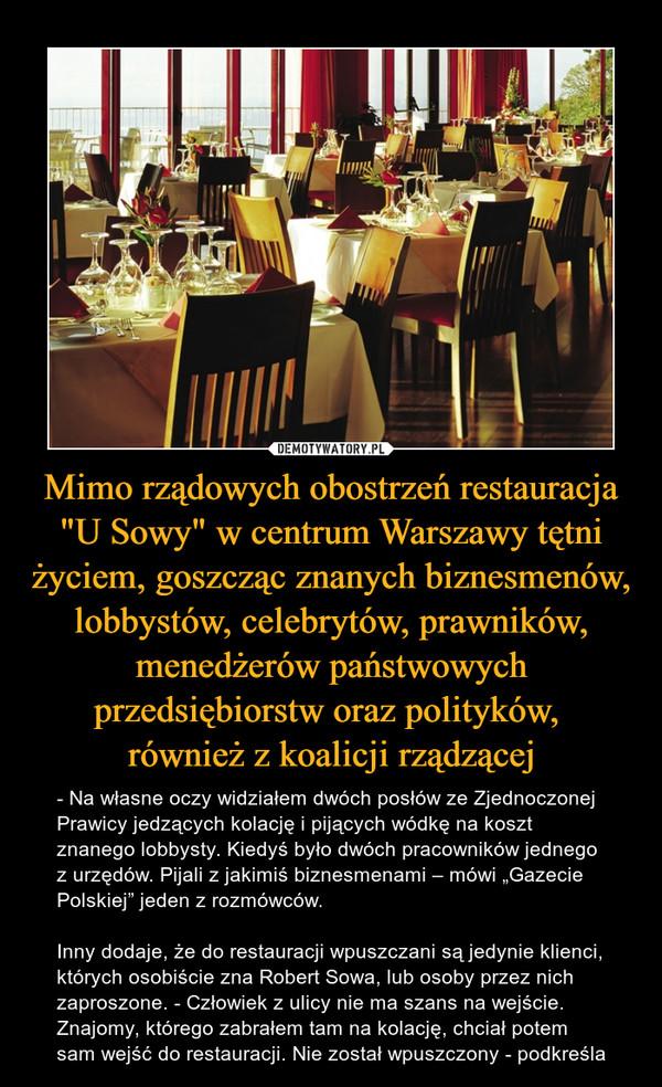 """Mimo rządowych obostrzeń restauracja """"U Sowy"""" w centrum Warszawy tętni życiem, goszcząc znanych biznesmenów, lobbystów, celebrytów, prawników, menedżerów państwowych przedsiębiorstw oraz polityków, również z koalicji rządzącej – - Na własne oczy widziałem dwóch posłów ze Zjednoczonej Prawicy jedzących kolację i pijących wódkę na koszt znanego lobbysty. Kiedyś było dwóch pracowników jednego z urzędów. Pijali z jakimiś biznesmenami – mówi """"Gazecie Polskiej"""" jeden z rozmówców.Inny dodaje, że do restauracji wpuszczani są jedynie klienci, których osobiście zna Robert Sowa, lub osoby przez nich zaproszone. - Człowiek z ulicy nie ma szans na wejście. Znajomy, którego zabrałem tam na kolację, chciał potem sam wejść do restauracji. Nie został wpuszczony - podkreśla"""