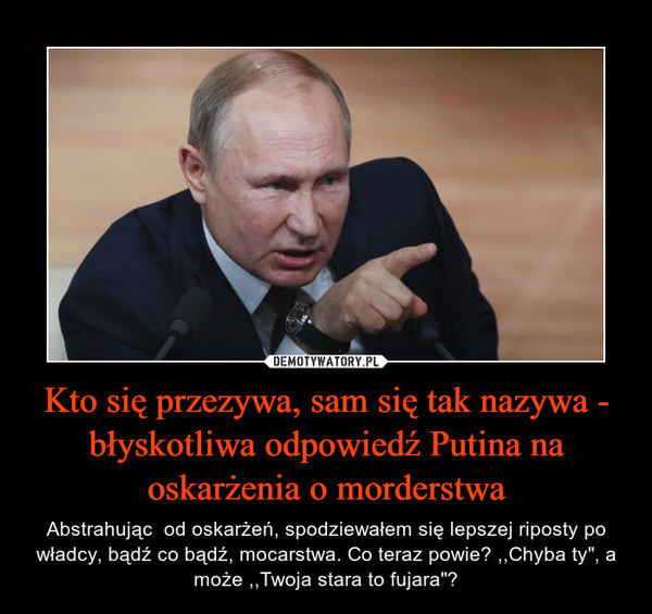 """Kto się przezywa, sam się tak nazywa - błyskotliwa odpowiedź Putina na oskarżenia o morderstwa – Abstrahując  od oskarżeń, spodziewałem się lepszej riposty po władcy, bądź co bądź, mocarstwa. Co teraz powie? ,,Chyba ty"""", a może ,,Twoja stara to fujara""""?"""