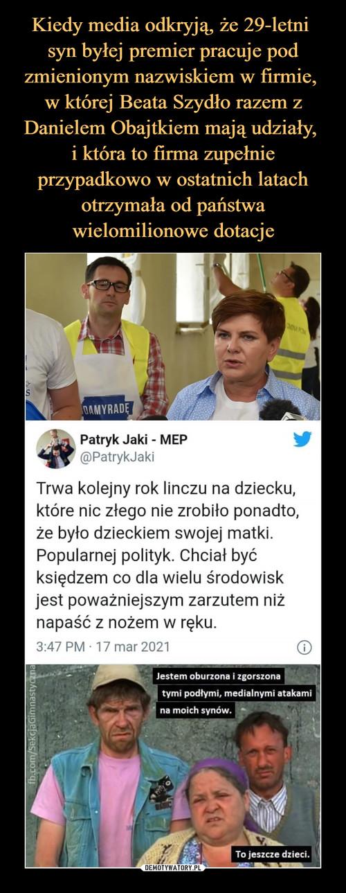 Kiedy media odkryją, że 29-letni  syn byłej premier pracuje pod zmienionym nazwiskiem w firmie,  w której Beata Szydło razem z Danielem Obajtkiem mają udziały,  i która to firma zupełnie przypadkowo w ostatnich latach otrzymała od państwa wielomilionowe dotacje