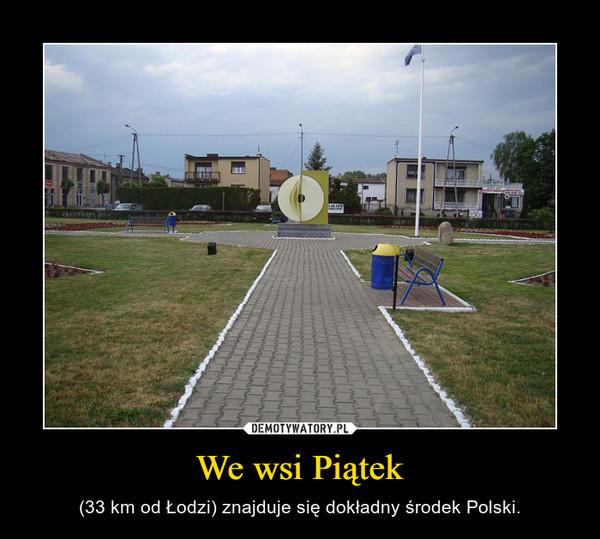 We wsi Piątek – (33 km od Łodzi) znajduje się dokładny środek Polski.