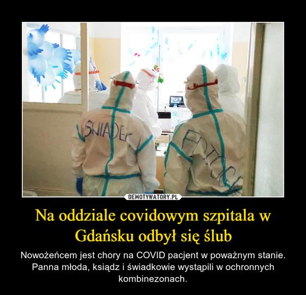 Na oddziale covidowym szpitala w Gdańsku odbył się ślub – Nowożeńcem jest chory na COVID pacjent w poważnym stanie. Panna młoda, ksiądz i świadkowie wystąpili w ochronnych kombinezonach.