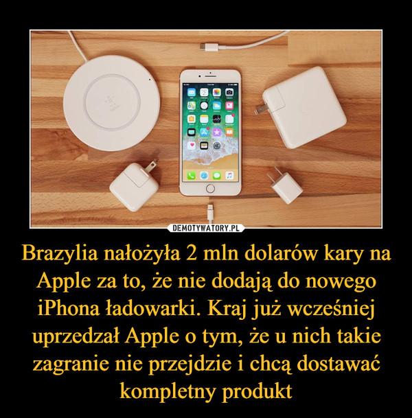 Brazylia nałożyła 2 mln dolarów kary na Apple za to, że nie dodają do nowego iPhona ładowarki. Kraj już wcześniej uprzedzał Apple o tym, że u nich takie zagranie nie przejdzie i chcą dostawać kompletny produkt –