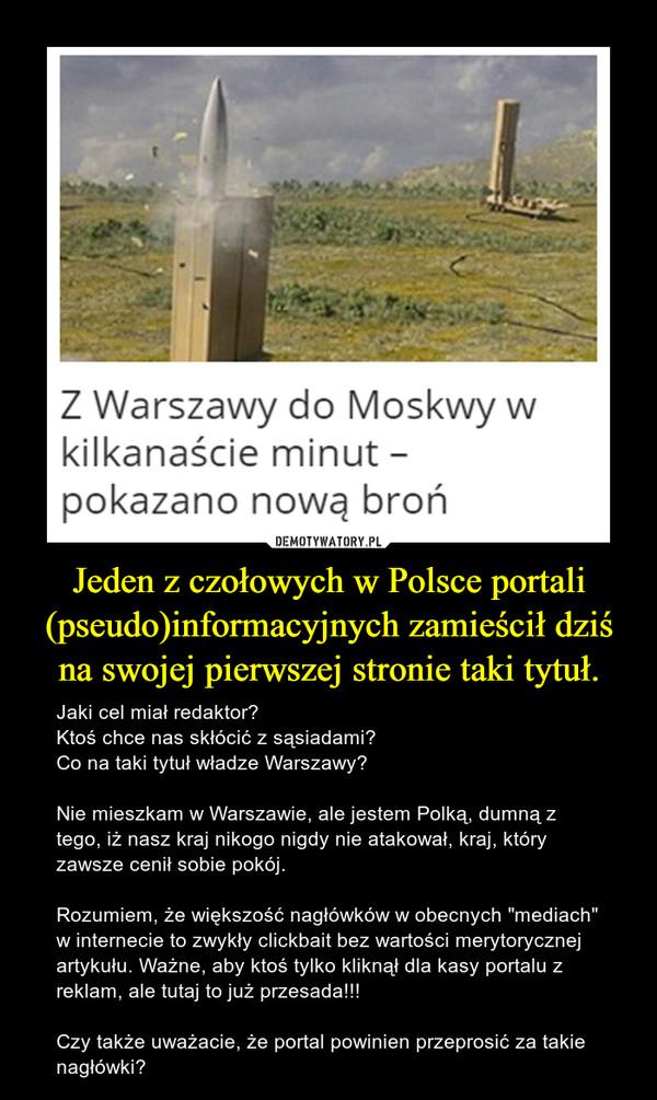 """Jeden z czołowych w Polsce portali (pseudo)informacyjnych zamieścił dziś na swojej pierwszej stronie taki tytuł. – Jaki cel miał redaktor?Ktoś chce nas skłócić z sąsiadami?Co na taki tytuł władze Warszawy?Nie mieszkam w Warszawie, ale jestem Polką, dumną z tego, iż nasz kraj nikogo nigdy nie atakował, kraj, który zawsze cenił sobie pokój.Rozumiem, że większość nagłówków w obecnych """"mediach"""" w internecie to zwykły clickbait bez wartości merytorycznej artykułu. Ważne, aby ktoś tylko kliknął dla kasy portalu z reklam, ale tutaj to już przesada!!!Czy także uważacie, że portal powinien przeprosić za takie nagłówki?"""