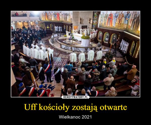 Uff kościoły zostają otwarte – Wielkanoc 2021