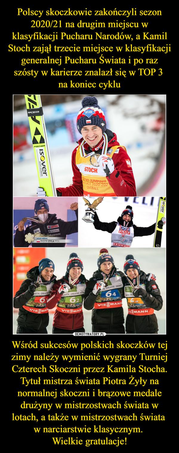 Wśród sukcesów polskich skoczków tej zimy należy wymienić wygrany Turniej Czterech Skoczni przez Kamila Stocha. Tytuł mistrza świata Piotra Żyły na normalnej skoczni i brązowe medale drużyny w mistrzostwach świata w lotach, a także w mistrzostwach świata w narciarstwie klasycznym. Wielkie gratulacje! –