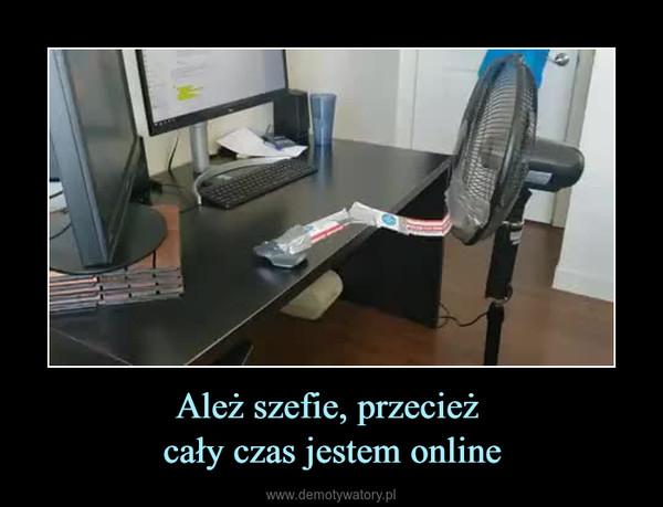 Ależ szefie, przecież cały czas jestem online –