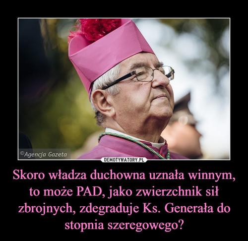 Skoro władza duchowna uznała winnym, to może PAD, jako zwierzchnik sił zbrojnych, zdegraduje Ks. Generała do stopnia szeregowego?