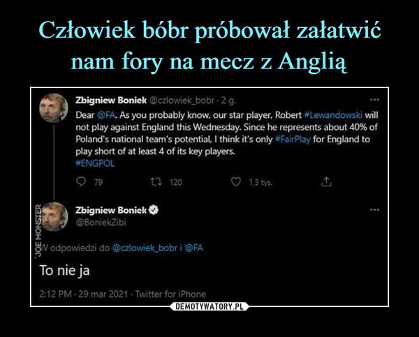 –  Zbigniew Boniek @czlowiek_bobr • 2 g.Dear @FA. As you probably know. our star player, Robert ^Lewandowski willnot play against England this Wednesday. Since he represents about 40% ofPolancTs national team's potential, I think it's only #FairP!ay for England toplay short of at least 4 of its key players.#ENGPOLQ 79U 120O I3tys.Zbigniew Boniek O©BoniekZibi^V odpowiedzi do @czlowiek_bobr i @FATo nie ja2:12 PM • 29 mar 2021 • Twitter for iPhone