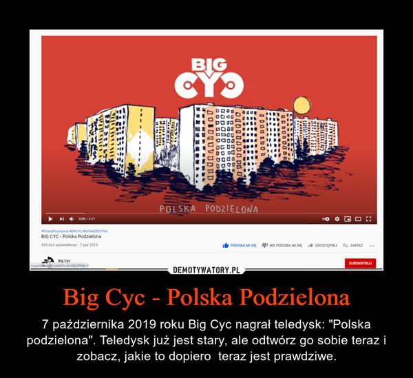 """Big Cyc - Polska Podzielona – 7 października 2019 roku Big Cyc nagrał teledysk: """"Polska podzielona"""". Teledysk już jest stary, ale odtwórz go sobie teraz i zobacz, jakie to dopiero  teraz jest prawdziwe."""