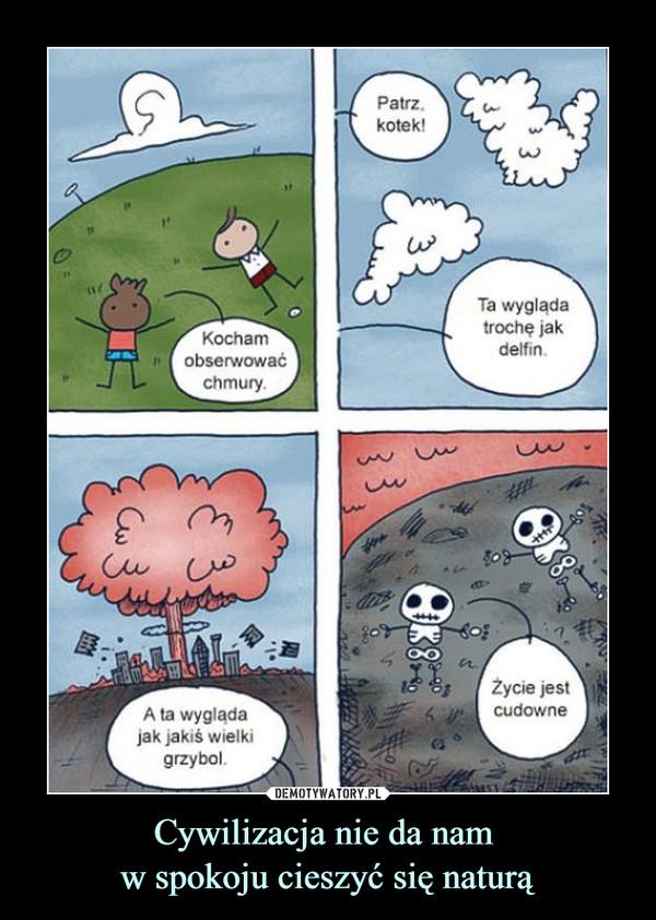 Cywilizacja nie da nam w spokoju cieszyć się naturą –