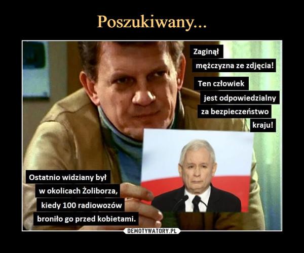 –  Zaginąłmężczyzna ze zdjęcia!Ten człowiekjest odpowiedzialnyza bezpieczeństwokraju!Ostatnio widziany byłw okolicach Żoliborza,kiedy 100 radiowozówbroniło go przed kobietami.