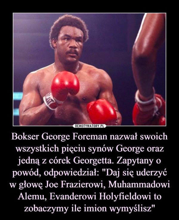 """Bokser George Foreman nazwał swoich wszystkich pięciu synów George oraz jedną z córek Georgetta. Zapytany o powód, odpowiedział: """"Daj się uderzyć w głowę Joe Frazierowi, Muhammadowi Alemu, Evanderowi Holyfieldowi to zobaczymy ile imion wymyślisz"""" –"""