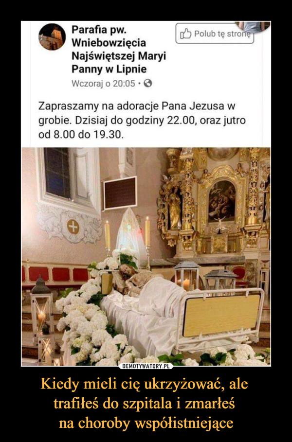 Kiedy mieli cię ukrzyżować, ale trafiłeś do szpitala i zmarłeś na choroby współistniejące –  ^\ Paraf.a pw. lubtęstr^^WniebowzięciaNajświętszej MaryiPanny w LipnieWczoraj o 20:05 • 0Zapraszamy na adoracje Pana Jezusa wgrobie. Dzisiaj do godziny 22.00, oraz jutrood 8.00 do 19.30.