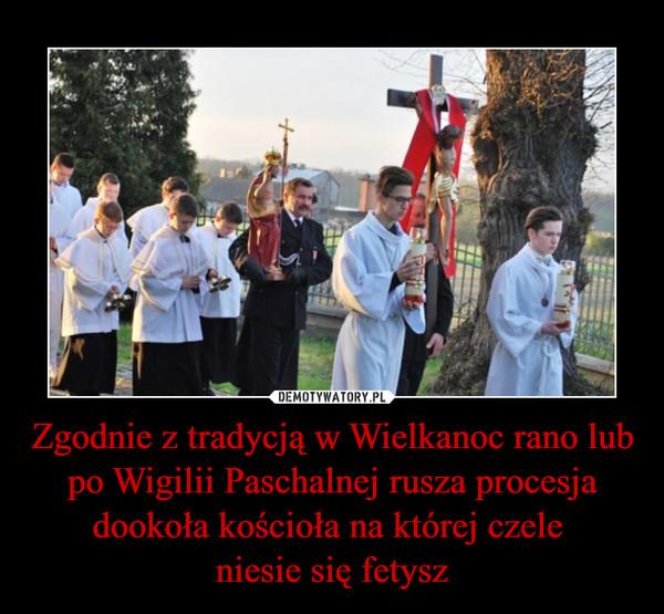 Zgodnie z tradycją w Wielkanoc rano lub po Wigilii Paschalnej rusza procesja dookoła kościoła na której czele niesie się fetysz –
