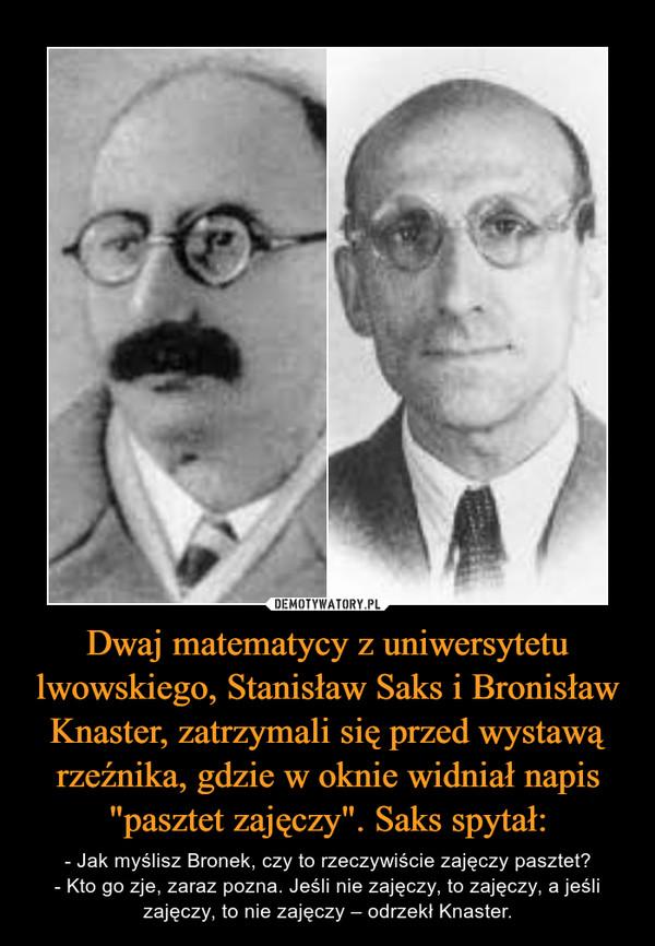 """Dwaj matematycy z uniwersytetu lwowskiego, Stanisław Saks i Bronisław Knaster, zatrzymali się przed wystawą rzeźnika, gdzie w oknie widniał napis """"pasztet zajęczy"""". Saks spytał: – - Jak myślisz Bronek, czy to rzeczywiście zajęczy pasztet?- Kto go zje, zaraz pozna. Jeśli nie zajęczy, to zajęczy, a jeśli zajęczy, to nie zajęczy – odrzekł Knaster."""