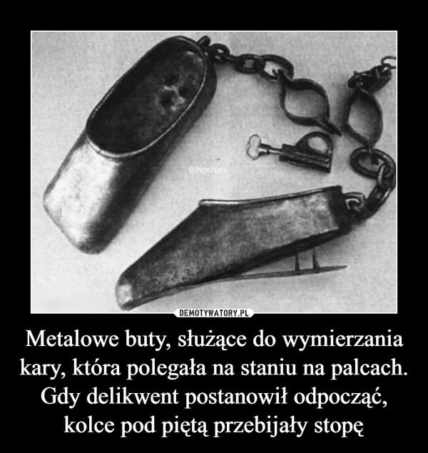 Metalowe buty, służące do wymierzania kary, która polegała na staniu na palcach. Gdy delikwent postanowił odpocząć, kolce pod piętą przebijały stopę –