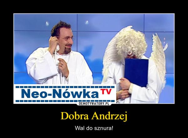 Dobra Andrzej – Wal do sznura!