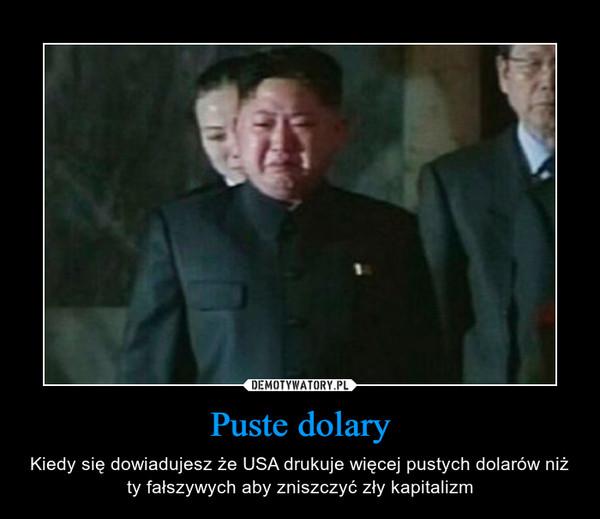 Puste dolary – Kiedy się dowiadujesz że USA drukuje więcej pustych dolarów niż ty fałszywych aby zniszczyć zły kapitalizm