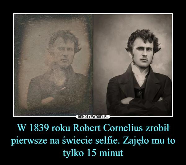 W 1839 roku Robert Cornelius zrobił pierwsze na świecie selfie. Zajęło mu to tylko 15 minut –