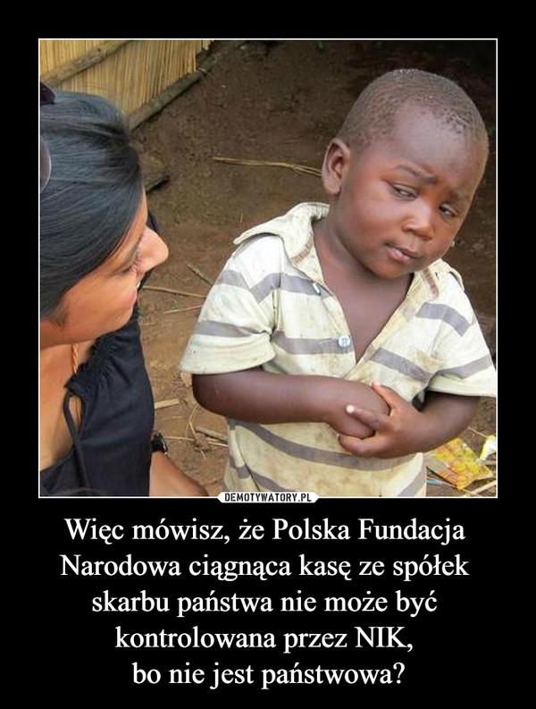 Więc mówisz, że Polska Fundacja Narodowa ciągnąca kasę ze spółek skarbu państwa nie może być kontrolowana przez NIK, bo nie jest państwowa? –