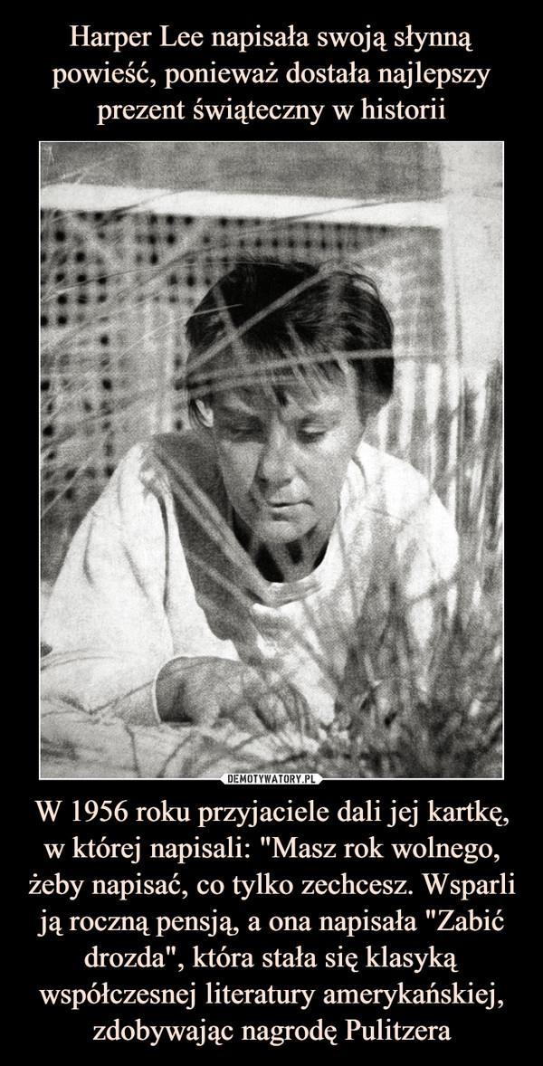 """W 1956 roku przyjaciele dali jej kartkę, w której napisali: """"Masz rok wolnego, żeby napisać, co tylko zechcesz. Wsparli ją roczną pensją, a ona napisała """"Zabić drozda"""", która stała się klasyką współczesnej literatury amerykańskiej, zdobywając nagrodę Pulitzera –"""