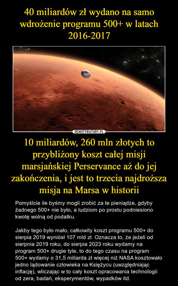 10 miliardów, 260 mln złotych to przybliżony koszt całej misji marsjańskiej Perservance aż do jej zakończenia, i jest to trzecia najdroższa misja na Marsa w historii – Pomyślcie ile byśmy mogli zrobić za te pieniądze, gdyby żadnego 500+ nie było, a ludziom po prostu podniesiono kwotę wolną od podatku.Jakby tego było mało, całkowity koszt programu 500+ do sierpia 2019 wyniósł 107 mld zł. Oznacza to, że jeżeli od sierpnia 2019 roku, do sierpia 2023 roku wydamy na program 500+ drugie tyle, to do tego czasu na program 500+ wydamy o 31,5 miliarda zł więcej niż NASA kosztowało jedno lądowanie człowieka na Księżycu (uwzględniając inflację), wliczając w to cały koszt opracowania technologii od zera, badań, eksperymentów, wypadków itd.
