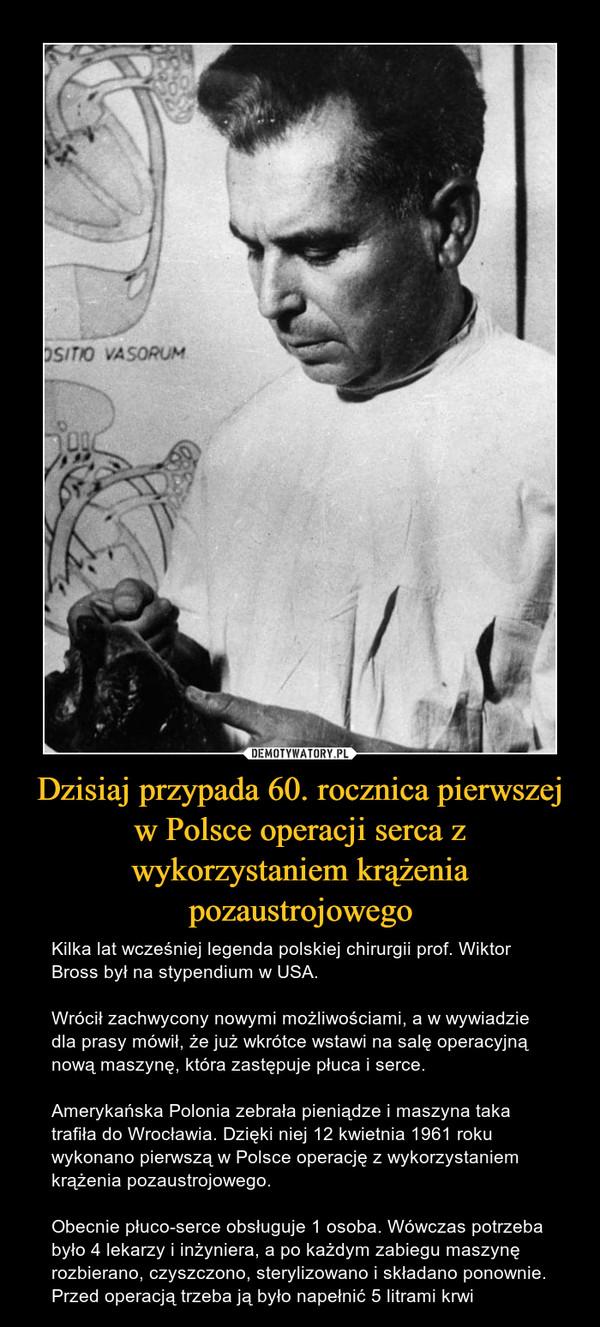 Dzisiaj przypada 60. rocznica pierwszej w Polsce operacji serca z wykorzystaniem krążenia pozaustrojowego – Kilka lat wcześniej legenda polskiej chirurgii prof. Wiktor Bross był na stypendium w USA. Wrócił zachwycony nowymi możliwościami, a w wywiadzie dla prasy mówił, że już wkrótce wstawi na salę operacyjną nową maszynę, która zastępuje płuca i serce. Amerykańska Polonia zebrała pieniądze i maszyna taka trafiła do Wrocławia. Dzięki niej 12 kwietnia 1961 roku wykonano pierwszą w Polsce operację z wykorzystaniem krążenia pozaustrojowego.Obecnie płuco-serce obsługuje 1 osoba. Wówczas potrzeba było 4 lekarzy i inżyniera, a po każdym zabiegu maszynę rozbierano, czyszczono, sterylizowano i składano ponownie. Przed operacją trzeba ją było napełnić 5 litrami krwi