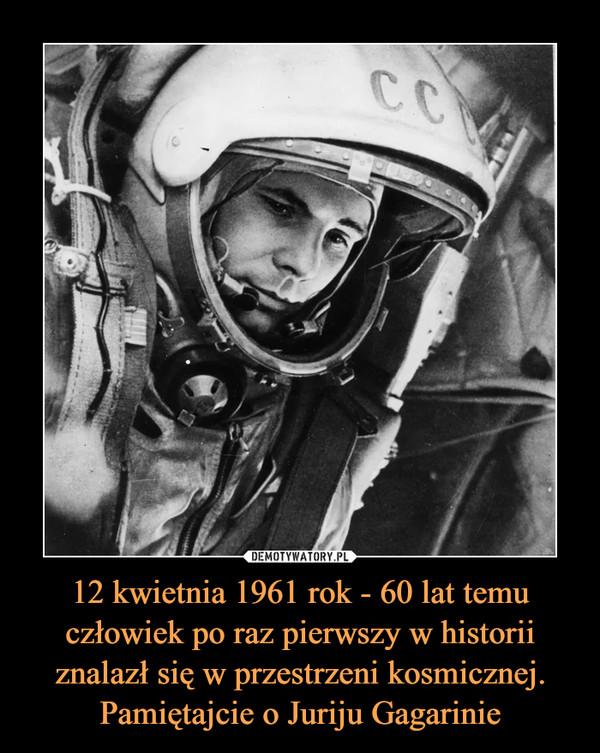 12 kwietnia 1961 rok - 60 lat temu człowiek po raz pierwszy w historii znalazł się w przestrzeni kosmicznej. Pamiętajcie o Juriju Gagarinie –