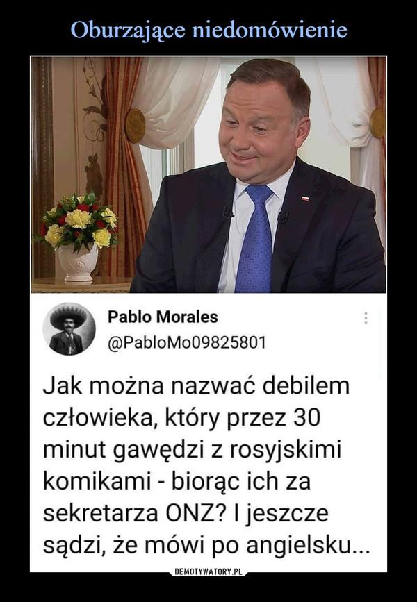 –  Pablo Morales@PabloMo09825801Jak można nazwać debilemczłowieka, który przez 30minut gawędzi z rosyjskimikomikami - biorąc ich zasekretarza ONZ? I jeszczesądzi, że mówi po angielsku...