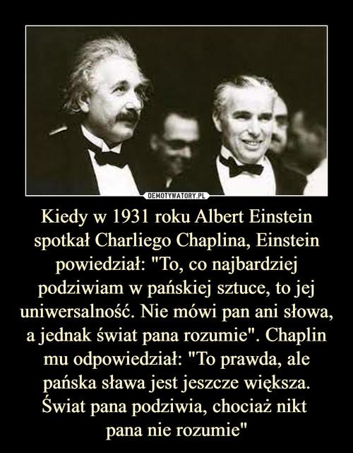 """Kiedy w 1931 roku Albert Einstein spotkał Charliego Chaplina, Einstein powiedział: """"To, co najbardziej podziwiam w pańskiej sztuce, to jej uniwersalność. Nie mówi pan ani słowa, a jednak świat pana rozumie"""". Chaplin mu odpowiedział: """"To prawda, ale pańska sława jest jeszcze większa. Świat pana podziwia, chociaż nikt  pana nie rozumie"""""""