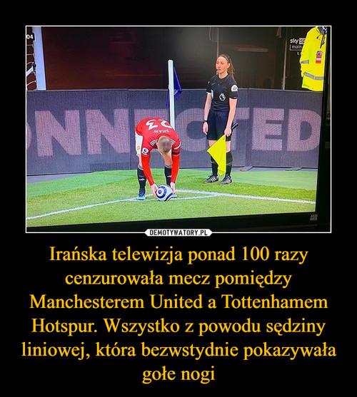 Irańska telewizja ponad 100 razy cenzurowała mecz pomiędzy Manchesterem United a Tottenhamem Hotspur. Wszystko z powodu sędziny liniowej, która bezwstydnie pokazywała gołe nogi