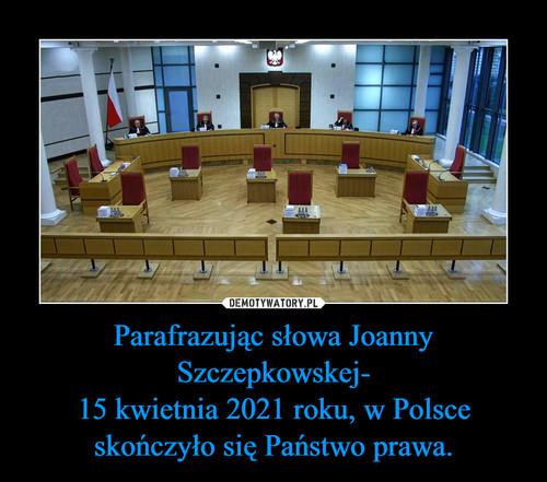 Parafrazując słowa Joanny Szczepkowskej- 15 kwietnia 2021 roku, w Polsce skończyło się Państwo prawa.