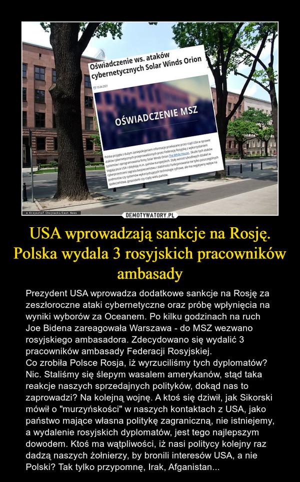 """USA wprowadzają sankcje na Rosję. Polska wydala 3 rosyjskich pracowników ambasady – Prezydent USA wprowadza dodatkowe sankcje na Rosję za zeszłoroczne ataki cybernetyczne oraz próbę wpłynięcia na wyniki wyborów za Oceanem. Po kilku godzinach na ruch Joe Bidena zareagowała Warszawa - do MSZ wezwano rosyjskiego ambasadora. Zdecydowano się wydalić 3 pracowników ambasady Federacji Rosyjskiej.Co zrobiła Polsce Rosja, iż wyrzuciliśmy tych dyplomatów? Nic. Staliśmy się ślepym wasalem amerykanów, stąd taka reakcje naszych sprzedajnych polityków, dokąd nas to zaprowadzi? Na kolejną wojnę. A ktoś się dziwił, jak Sikorski mówił o """"murzyńskości"""" w naszych kontaktach z USA, jako państwo mające własna politykę zagraniczną, nie istniejemy, a wydalenie rosyjskich dyplomatów, jest tego najlepszym dowodem. Ktoś ma wątpliwości, iż nasi politycy kolejny raz dadzą naszych żołnierzy, by bronili interesów USA, a nie Polski? Tak tylko przypomnę, Irak, Afganistan..."""