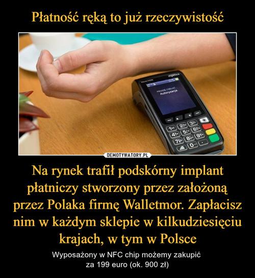 Płatność ręką to już rzeczywistość Na rynek trafił podskórny implant płatniczy stworzony przez założoną przez Polaka firmę Walletmor. Zapłacisz nim w każdym sklepie w kilkudziesięciu krajach, w tym w Polsce