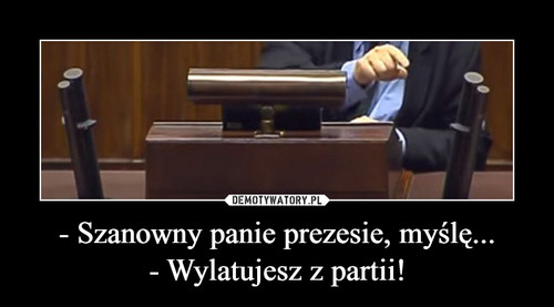 - Szanowny panie prezesie, myślę... - Wylatujesz z partii!