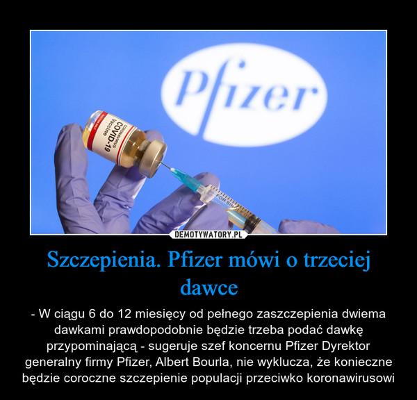 Szczepienia. Pfizer mówi o trzeciej dawce – - W ciągu 6 do 12 miesięcy od pełnego zaszczepienia dwiema dawkami prawdopodobnie będzie trzeba podać dawkę przypominającą - sugeruje szef koncernu Pfizer Dyrektor generalny firmy Pfizer, Albert Bourla, nie wyklucza, że konieczne będzie coroczne szczepienie populacji przeciwko koronawirusowi