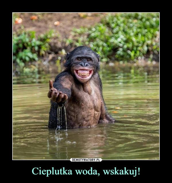 Cieplutka woda, wskakuj! –