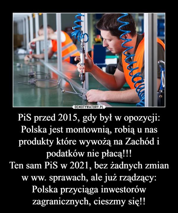 PiS przed 2015, gdy był w opozycji:Polska jest montownią, robią u nas produkty które wywożą na Zachód i podatków nie płacą!!!Ten sam PiS w 2021, bez żadnych zmian w ww. sprawach, ale już rządzący:Polska przyciąga inwestorów zagranicznych, cieszmy się!! –