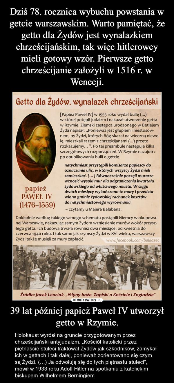 """39 lat później papież Paweł IV utworzył getto w Rzymie. – Holokaust wyrósł na gruncie przygotowanym przez chrześcijański antyjudaizm. """"Kościół katolicki przez piętnaście stuleci traktował Żydów jak szkodników, zamykał ich w gettach i tak dalej, ponieważ zorientowano się czym są Żydzi. (…) Ja odwołuję się do tych piętnastu stuleci"""", mówił w 1933 roku Adolf Hitler na spotkaniu z katolickim biskupem Wilhelmem Berningiem"""