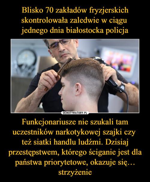 Blisko 70 zakładów fryzjerskich skontrolowała zaledwie w ciągu  jednego dnia białostocka policja Funkcjonariusze nie szukali tam uczestników narkotykowej szajki czy  też siatki handlu ludźmi. Dzisiaj przestępstwem, którego ściganie jest dla państwa priorytetowe, okazuje się… strzyżenie