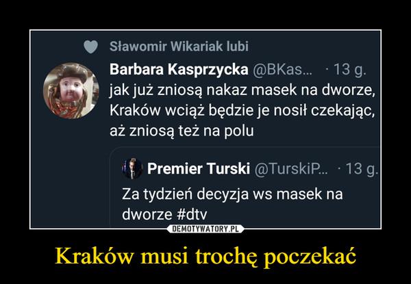 Kraków musi trochę poczekać –  Sławomir Wikariak lubiBarbara Kasprzycka @BKas. ·13 g.9 jak już zniosą nakaz masek na dworze,Kraków wciąż będzie je nosił czekając,aż zniosą też na poluPremier Turski @TurskiP... · 13 g.Za tydzień decyzja ws masek nadworze #dtv