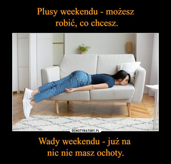 Wady weekendu - już na nic nie masz ochoty. –