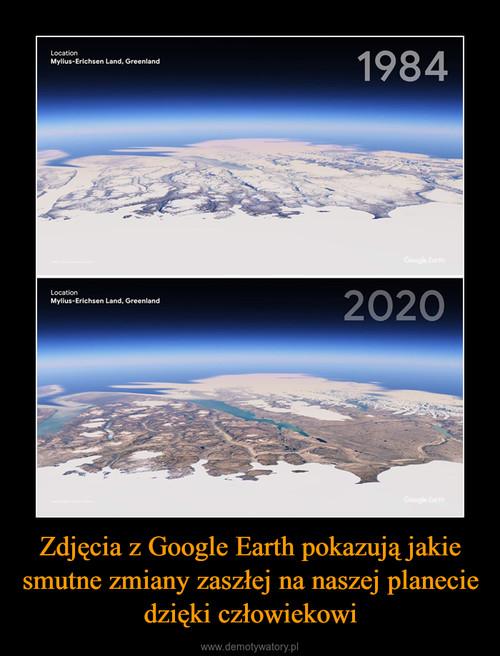 Zdjęcia z Google Earth pokazują jakie smutne zmiany zaszłej na naszej planecie dzięki człowiekowi