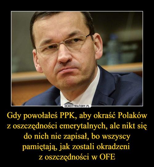 Gdy powołałeś PPK, aby okraść Polaków z oszczędności emerytalnych, ale nikt się do nich nie zapisał, bo wszyscy pamiętają, jak zostali okradzeni  z oszczędności w OFE