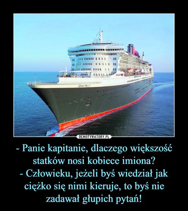 - Panie kapitanie, dlaczego większość statków nosi kobiece imiona?- Człowieku, jeżeli byś wiedział jak ciężko się nimi kieruje, to byś nie zadawał głupich pytań! –