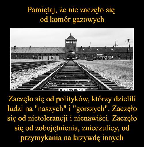 """Pamiętaj, że nie zaczęło się  od komór gazowych Zaczęło się od polityków, którzy dzielili ludzi na """"naszych"""" i """"gorszych"""". Zaczęło się od nietolerancji i nienawiści. Zaczęło się od zobojętnienia, znieczulicy, od przymykania na krzywdę innych"""