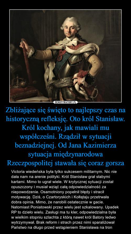 Zbliżające się święto to najlepszy czas na historyczną refleksję. Oto król Stanisław. Król kochany, jak mawiali mu współcześni. Rządził w sytuacji beznadziejnej. Od Jana Kazimierza sytuacja międzynarodowa Rzeczpospolitej stawała się coraz gorsza