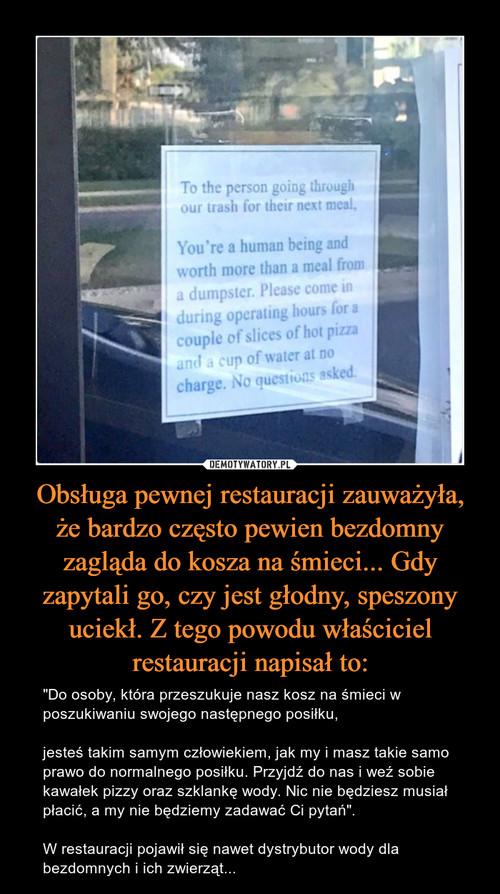 Obsługa pewnej restauracji zauważyła, że bardzo często pewien bezdomny zagląda do kosza na śmieci... Gdy zapytali go, czy jest głodny, speszony uciekł. Z tego powodu właściciel restauracji napisał to: